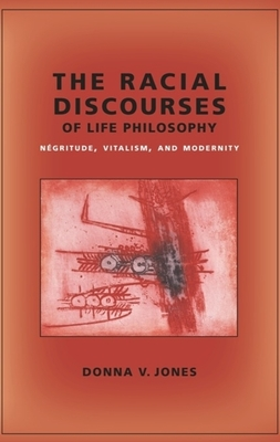 The Racial Discourses of Life Philosophy: Négritude, Vitalism, and Modernity (New Directions in Critical Theory) Cover Image