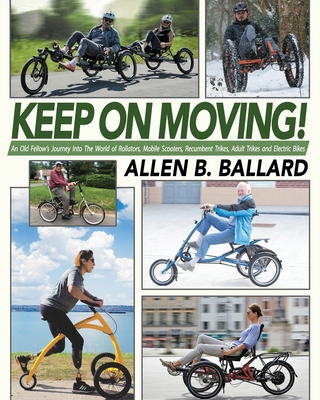 Keep on Moving!: An Old Fellow's Journey into the World of Rollators, Mobile Scooters, Recumbent Trikes, Adult Trikes and Electric Bike Cover Image