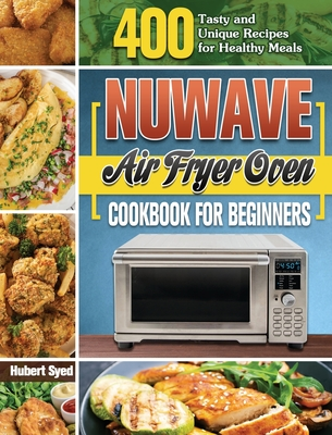 NuWave Air Fryer Oven Cookbook for Beginners: 400 Tasty and Unique Recipes for Healthy Meals Cover Image