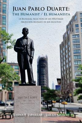 Juan Pablo Duarte: The Humanist / Juan Pablo Duarte: El humanista: A Bilingual Selection of his Writings Seleccion bilingue de sus escrit Cover Image