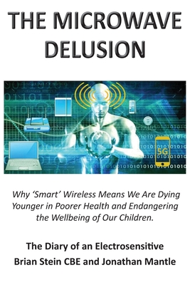 THE MICROWAVE DELUSION - Why 'Smart' Wireless Means We Are Dying Younger in Poorer Health and Endangering the Wellbeing of Our Children: The Diary of Cover Image