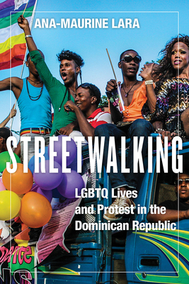 Streetwalking: LGBTQ Lives and Protest in the Dominican Republic (Critical Caribbean Studies) Cover Image