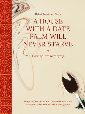 A House with a Date Palm Will Never Starve: Cooking with Date Syrup: Forty-One Chefs and an Artist Create New and Classic Dishes with a Traditional Mi Cover Image