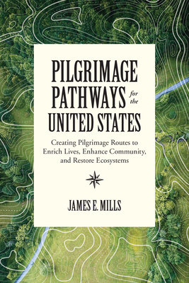 Pilgrimage Pathways for the United States: Creating Pilgrimage Routes to Enrich Lives, Enhance Community, and Restore Ecosystems Cover Image