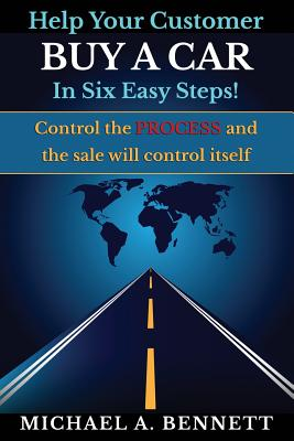 Help Your Customer Buy a Car in Six Easy Steps: Control the Process and the Sale Will Control Itself Cover Image
