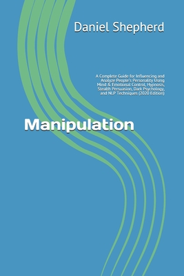 Manipulation: A Complete Guide for Influencing and Analyze People's Personality Using Mind & Emotional Control, Hypnosis, Stealth Pe Cover Image