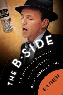 The B Side: The Death of Tin Pan Alley and the Rebirth of the Great American Song Cover Image