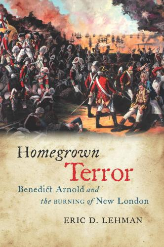 Homegrown Terror: Benedict Arnold and the Burning of New London (Driftless Connecticut Series & Garnet Books) Cover Image