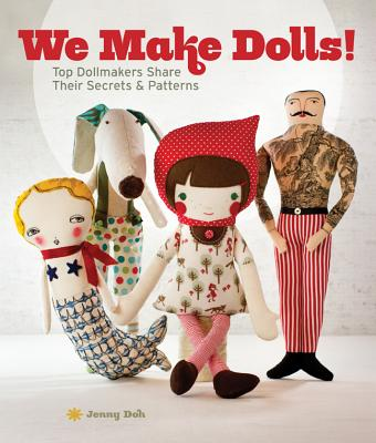 We Make Dolls!: Top Dollmakers Share Their Secrets & Patterns Cover Image