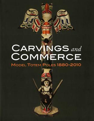 Carvings and Commerce: Model Totem Poles, 1880-2010 Cover Image