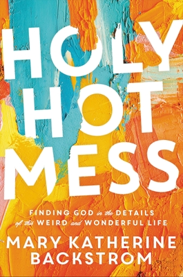 Holy Hot Mess: Finding God in the Details of this Weird and Wonderful Life Cover Image