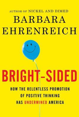 Bright-Sided: How the Relentless Promotion of Positive Thinking Has Undermined America Cover Image