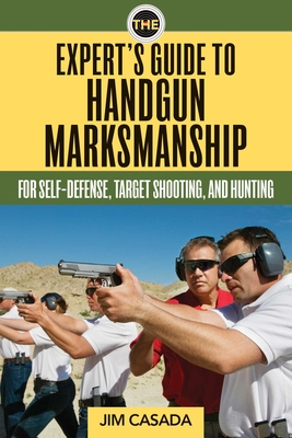 The Expert's Guide to Handgun Marksmanship: For Self-Defense, Target Shooting, and Hunting Cover Image