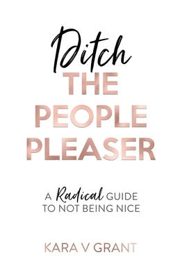 Ditch The People Pleaser: A Radical Guide to Not Being Nice Cover Image