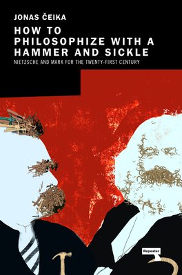 How to Philosophize with a Hammer and Sickle: Nietzsche and Marx for the 21st-Century Left Cover Image