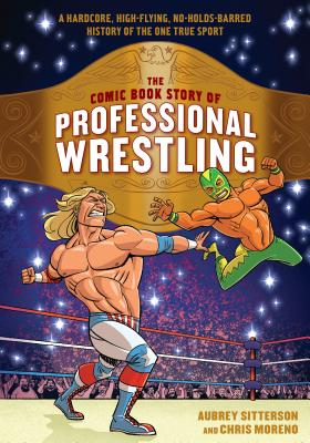 The Comic Book Story of Professional Wrestling: A Hardcore, High-Flying, No-Holds-Barred History of the One True Sport Cover Image