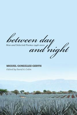 Between Day and Night: New and Selected Poems, 1946-2010 Miguel Gonzalez-Gerth Cover Image