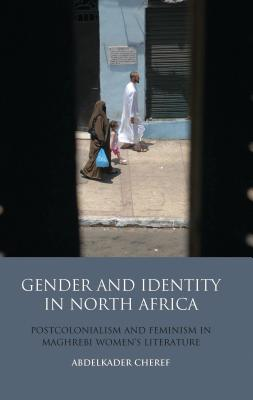 Gender and Identity in North Africa: Postcolonialism and Feminism in Maghrebi Women's Literature (Library of Modern Middle East Studies #94) Cover Image