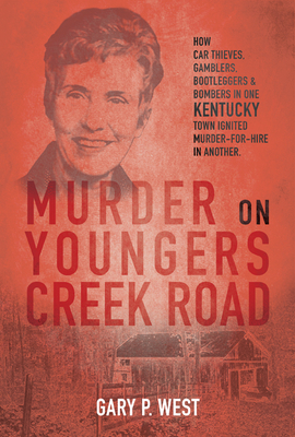 Murder on Youngers Creek Road: How Car Thieves, Gamblers, Bootleggers & Bombers in One Kentucky Town Ignited a Murder-For-Hire in Another Cover Image