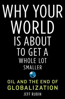 Why Your World Is About to Get a Whole Lot Smaller: Oil and the End of Globalization Cover Image