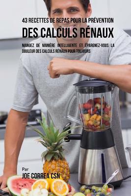 43 Recettes de Repas pour la Prévention des calculs rénaux: Mangez de manière intelligente et épargnez-vous la douleur des calculs rénaux pour toujour Cover Image