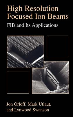 High Resolution Focused Ion Beams: Fib and Its Applications: The Physics of Liquid Metal Ion Sources and Ion Optics and Their Application to Focused I Cover Image