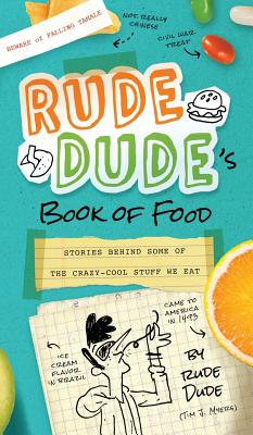 Rude Dude's Book of Food: Stories Behind Some of the Crazy-Cool Stuff We Eat Cover Image