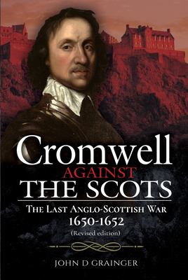 Cromwell Against the Scots: The Last Anglo-Scottish War 1650-1652 (Revised Edition) cover