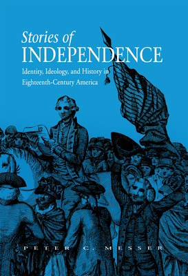 Stories of Independence: Identity, Ideology, and History in Eighteenth-Century America Cover Image