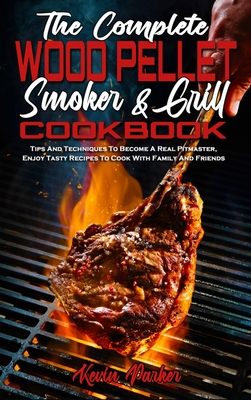 The Complete Wood Pellet Smoker and Grill Cookbook: Tips And Techniques To Become A Real Pitmaster, Enjoy Tasty Recipes To Cook With Family And Friend Cover Image