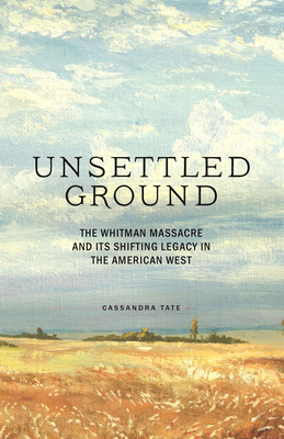 Unsettled Ground: The Whitman Massacre and Its Shifting Legacy in the American West Cover Image