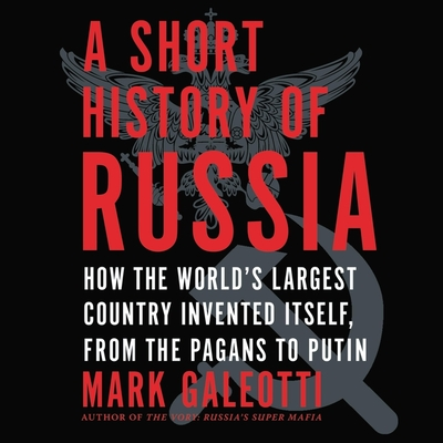 A Short History of Russia: How the World's Largest Country Invented Itself, from the Pagans to Putin Cover Image