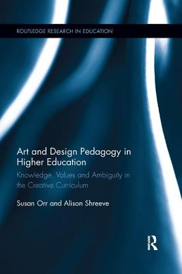 Art and Design Pedagogy in Higher Education: Knowledge, Values and Ambiguity in the Creative Curriculum (Routledge Research in Higher Education) Cover Image