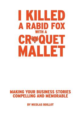 I Killed a Rabid Fox with a Croquet Mallet: Making Your Business Stories Compelling and Memorable Cover Image