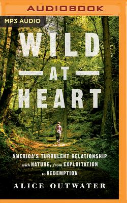 Wild at Heart: America's Turbulent Relationship with Nature, from Exploitation to Redemption Cover Image
