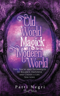 Old World Magick for the Modern World: Tips, Tricks, and Techniques to Balance, Empower, and Create a Life You Love Cover Image