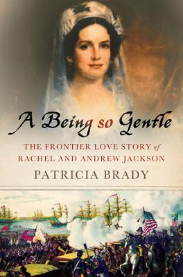 A Being So Gentle: The Frontier Love Story of Rachel and Andrew Jackson Cover Image