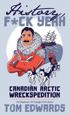Canadian Arctic Wreckspedition (History, F Yeah Series): The disastrous 1913 voyage of the Karluk Cover Image
