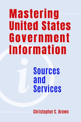 Mastering United States Government Information: Sources and Services Cover Image