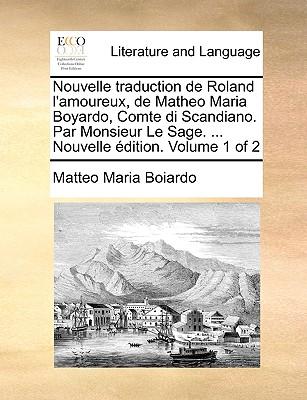 Nouvelle traduction de Roland l'amoureux, de Matheo Maria Boyardo, Comte di Scandiano. Par Monsieur Le Sage. ... Nouvelle édition. Volume 1 of 2 Cover Image