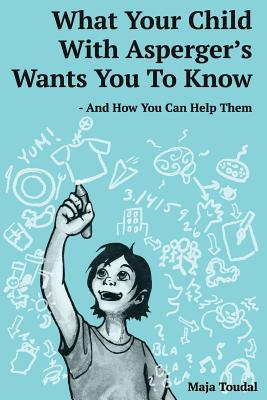 What Your Child With Asperger's Wants You To Know: And How You Can Help Them Cover Image