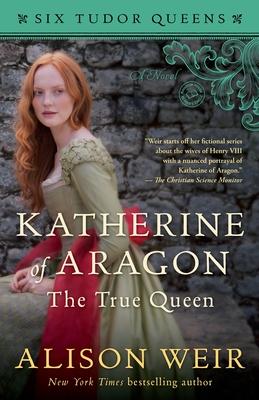Katherine of Aragon, The True Queen: A Novel (Six Tudor Queens) Cover Image