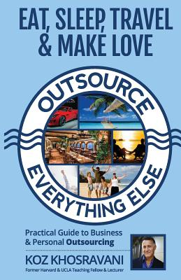 Eat, Sleep, Travel & Make Love - Outsource Everything Else: Practical Guide to Business & Personal Outsourcing Cover Image