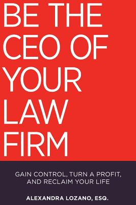 Be the CEO of Your Law Firm: Gain Control, Turn a Profit, and Reclaim Your Life Cover Image