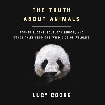 The Truth about Animals Lib/E: Stoned Sloths, Lovelorn Hippos, and Other Tales from the Wild Side of Wildlife Cover Image
