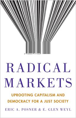 Radical Markets: Uprooting Capitalism and Democracy for a Just Society Cover Image
