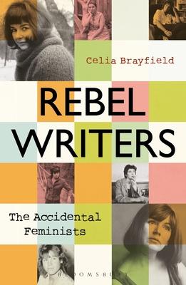 Rebel Writers: The Accidental Feminists: Shelagh Delaney • Edna O'Brien • Lynne Reid Banks • Charlotte Bingham •  Nell Dunn •  Virginia Ironside  •  Margaret Forster Cover Image