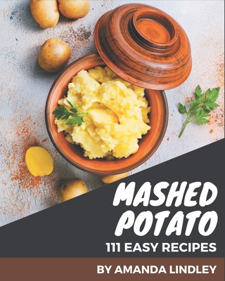 111 Easy Mashed Potato Recipes: A One-of-a-kind Easy Mashed Potato Cookbook Cover Image