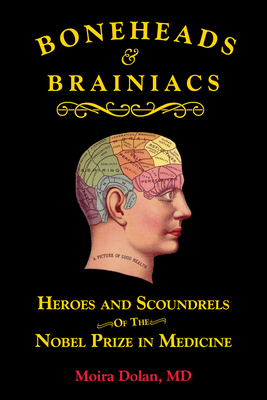 Boneheads and Brainiacs: Heroes and Scoundrels of the Nobel Prize in Medicine Cover Image
