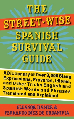 The Street-Wise Spanish Survival Guide: A Dictionary of Over 3,000 Slang Expressions, Proverbs, Idioms, and Other Tricky English and Spanish Words and Phrases Translated and Explained Cover Image